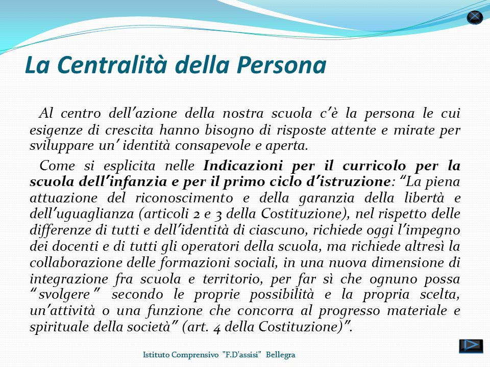 La Centralità della Persona Al centro dell'azione della nostra scuola c'è la persona le cui esigenze di crescita hanno bisogno di risposte attente e mirate per sviluppare un' identità consapevole e aperta.