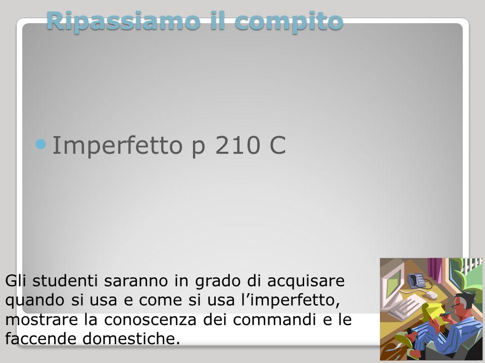 Ripassiamo il compito Imperfetto p 210 C Gli studenti saranno in grado di acquisare quando si usa e come si usa l'imperfetto, mostrare la conoscenza d
