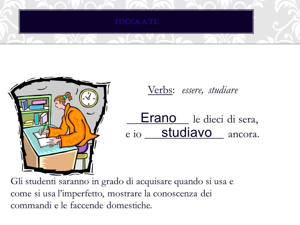 TOCCA A TE Verbs: essere, studiare ___________ le dieci di sera, e io ______________ ancora. Erano studiavo Gli studenti saranno in grado di acquisare