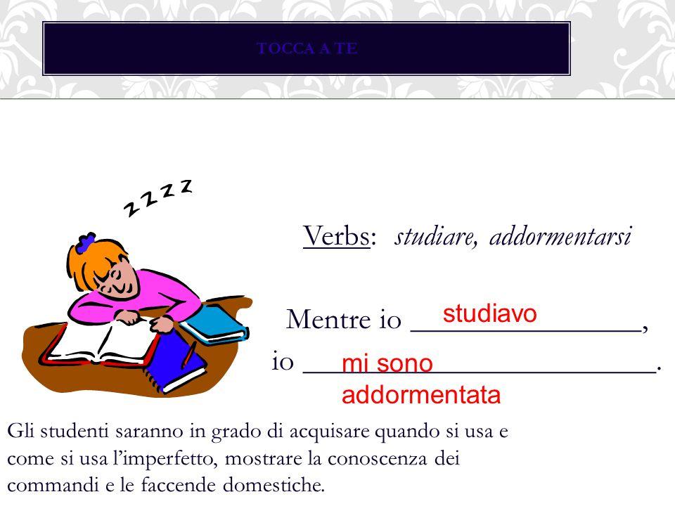 TOCCA A TE Verbs: studiare, addormentarsi Mentre io _______________, io _______________________. studiavo mi sono addormentata Gli studenti saranno in
