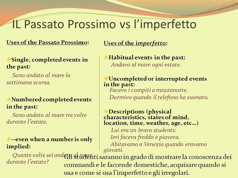 Uses of the Passato Prossimo: SSingle, completed events in the past: Sono andato al mare la settimana scorsa. NNumbered completed events in the pa