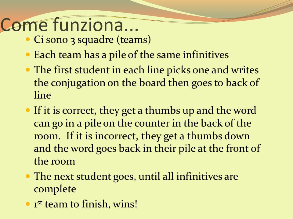 Ci sono 3 squadre (teams) Each team has a pile of the same infinitives The first student in each line picks one and writes the conjugation on the boar