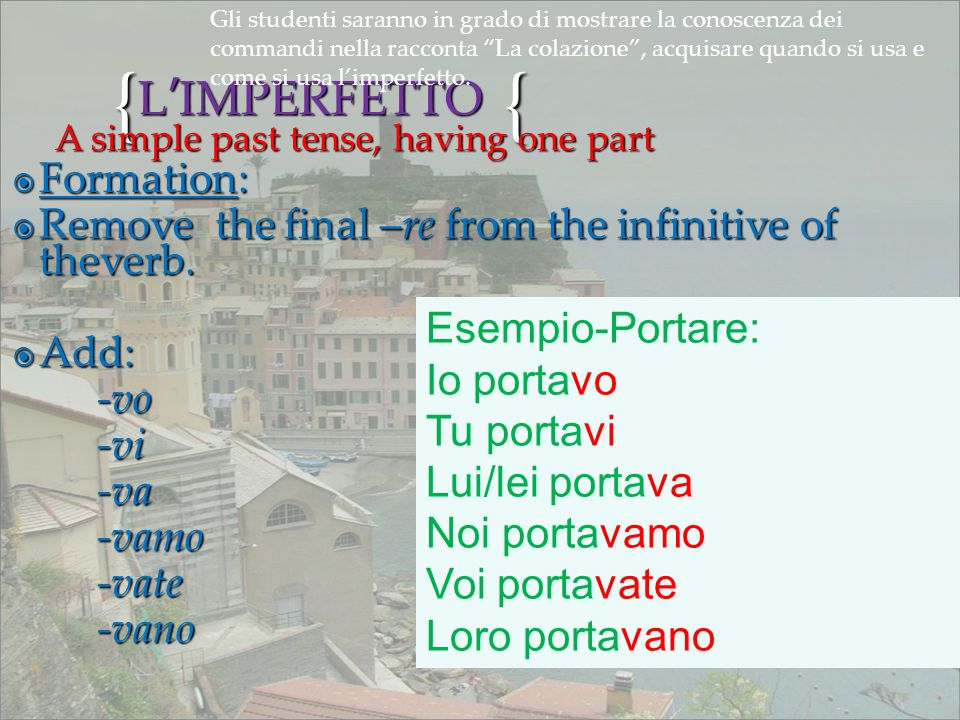 {{ L'IMPERFETTO FFFFormation: RRRRemove the final –re from the infinitive of theverb. AAAAdd: -vo -vi -va -vamo -vate -vano A simple past