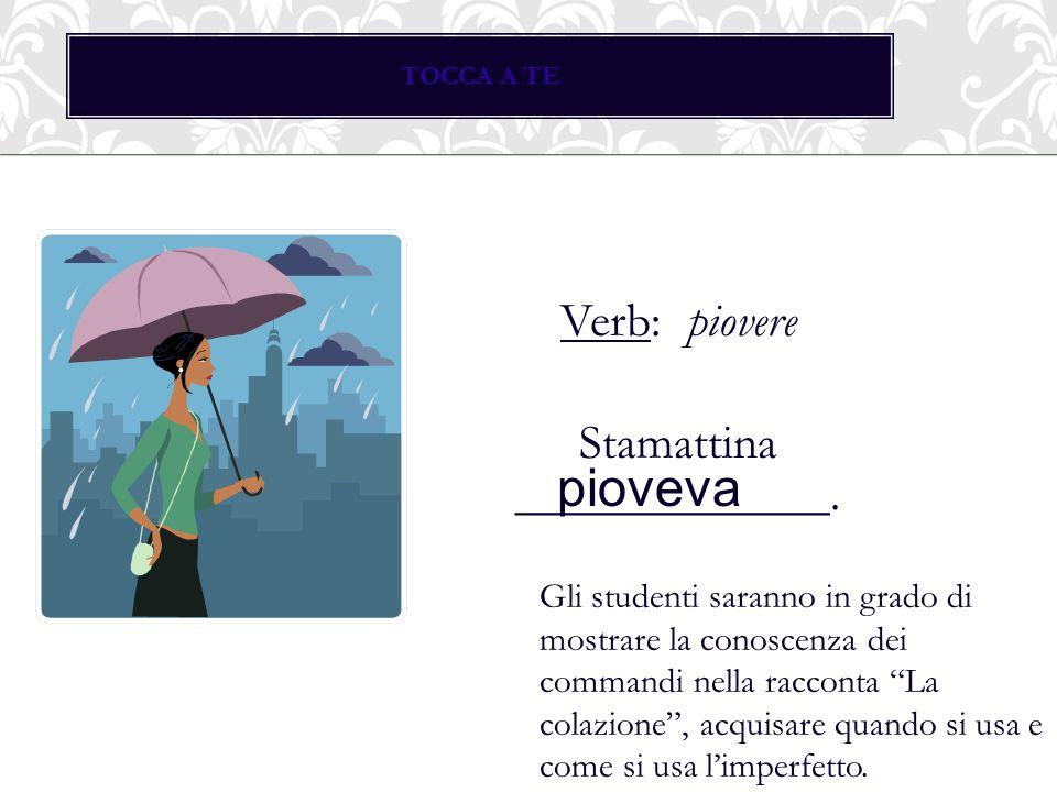 """TOCCA A TE Verb: piovere Stamattina _____________. pioveva Gli studenti saranno in grado di mostrare la conoscenza dei commandi nella racconta """"La col"""