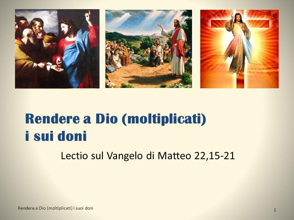Rendere a Dio (moltiplicati) i sui doni Lectio sul Vangelo di Matteo 22,15-21 Rendere a Dio (moltiplicati) i suoi doni 1