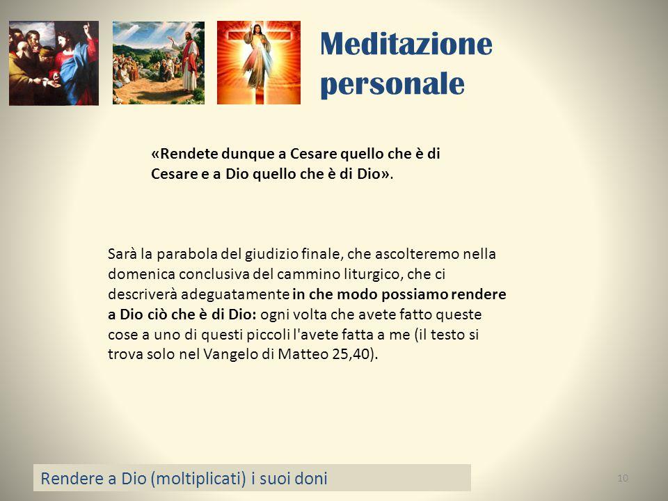 Meditazione personale Rendere a Dio (moltiplicati) i suoi doni 10 «Rendete dunque a Cesare quello che è di Cesare e a Dio quello che è di Dio». Sarà l