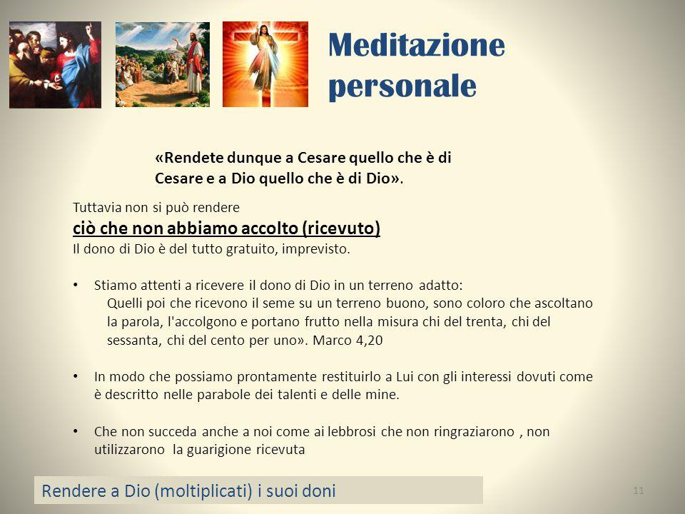 Meditazione personale Rendere a Dio (moltiplicati) i suoi doni 11 «Rendete dunque a Cesare quello che è di Cesare e a Dio quello che è di Dio». Tuttav