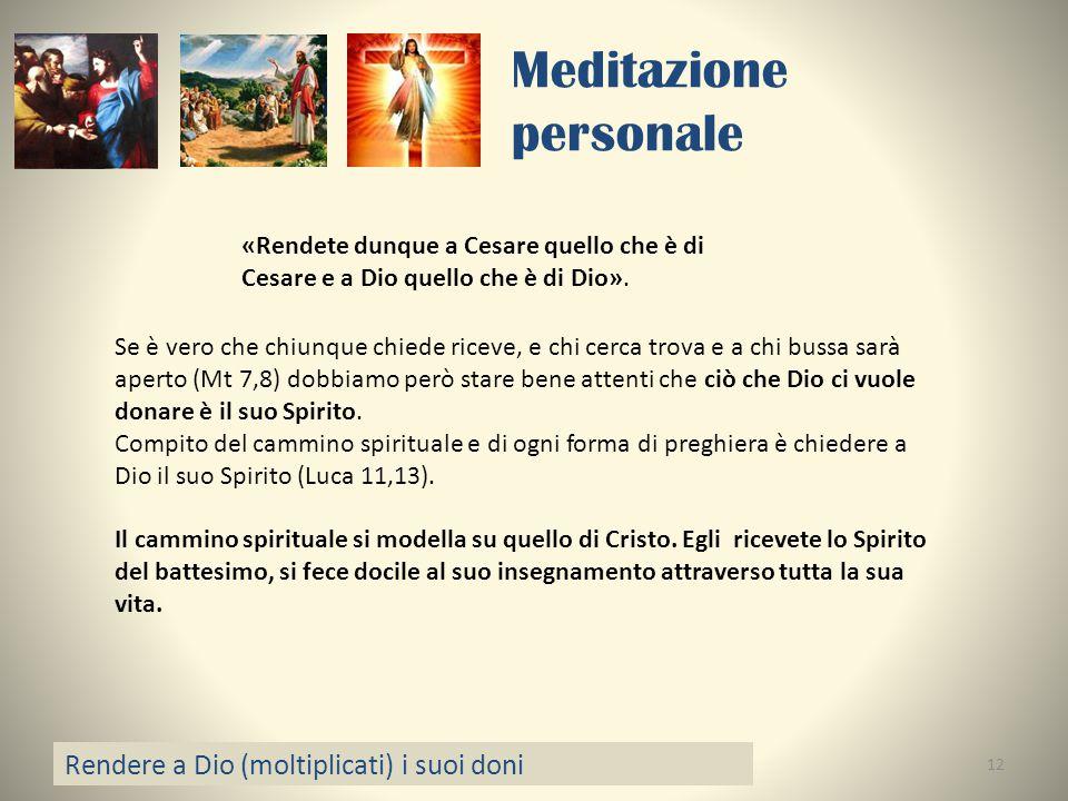 Meditazione personale Rendere a Dio (moltiplicati) i suoi doni 12 «Rendete dunque a Cesare quello che è di Cesare e a Dio quello che è di Dio». Se è v