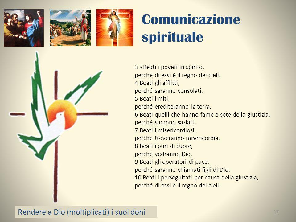 Comunicazione spirituale Rendere a Dio (moltiplicati) i suoi doni 13 3 «Beati i poveri in spirito, perché di essi è il regno dei cieli. 4 Beati gli af