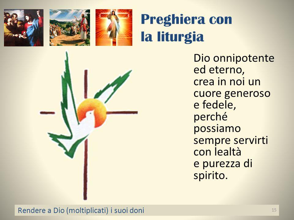Preghiera con la liturgia Dio onnipotente ed eterno, crea in noi un cuore generoso e fedele, perché possiamo sempre servirti con lealtà e purezza di s