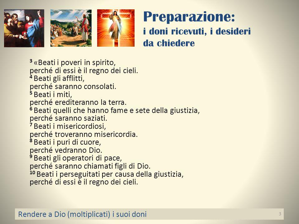 Preparazione: i doni ricevuti, i desideri da chiedere 3 «Beati i poveri in spirito, perché di essi è il regno dei cieli. 4 Beati gli afflitti, perché