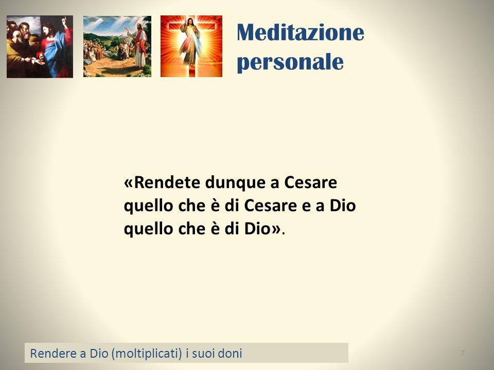 Meditazione personale Rendere a Dio (moltiplicati) i suoi doni 7 «Rendete dunque a Cesare quello che è di Cesare e a Dio quello che è di Dio».