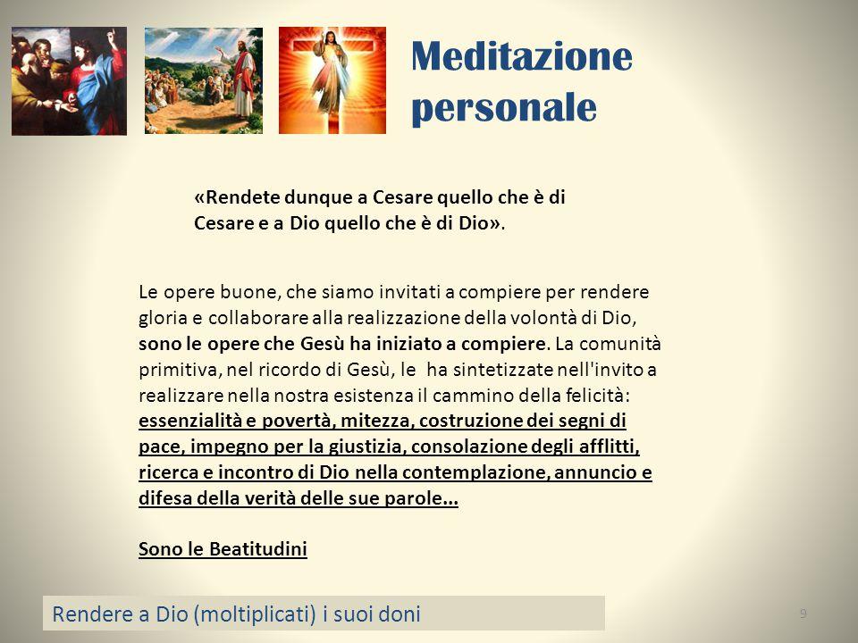Meditazione personale Rendere a Dio (moltiplicati) i suoi doni 9 «Rendete dunque a Cesare quello che è di Cesare e a Dio quello che è di Dio». Le oper