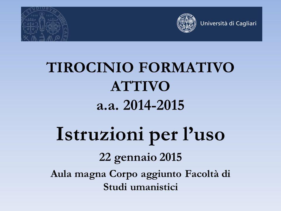 TIROCINIO FORMATIVO ATTIVO a.a. 2014-2015 Istruzioni per l'uso 22 gennaio 2015 Aula magna Corpo aggiunto Facoltà di Studi umanistici