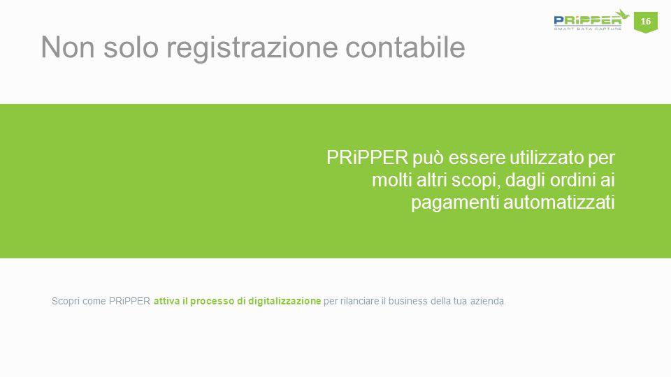 PRiPPER può essere utilizzato per molti altri scopi, dagli ordini ai pagamenti automatizzati Non solo registrazione contabile Scopri come PRiPPER attiva il processo di digitalizzazione per rilanciare il business della tua azienda.