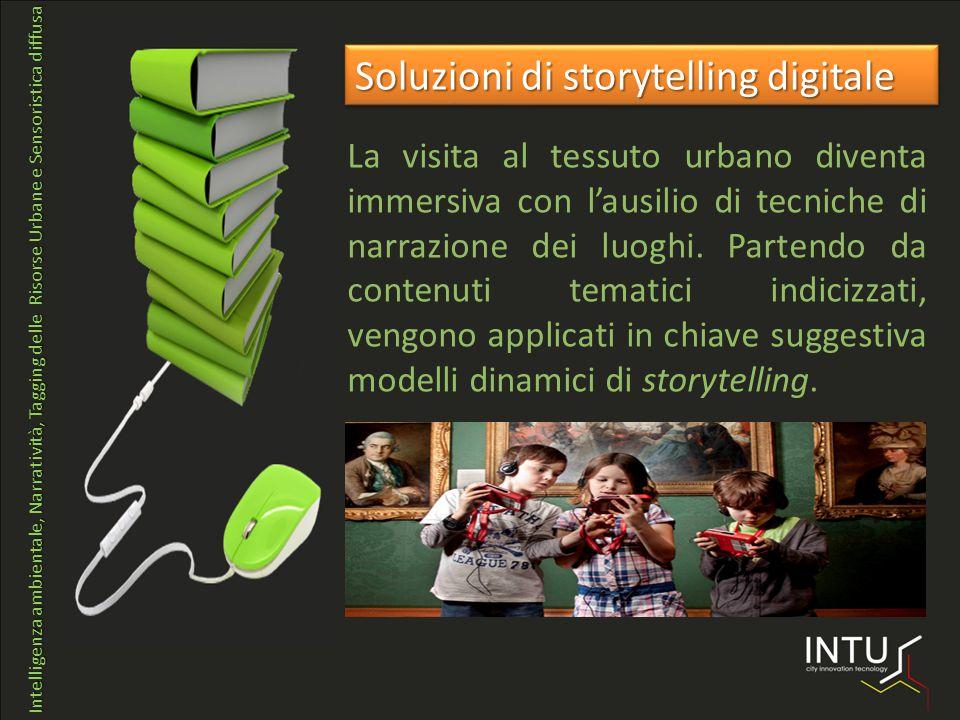 Intelligenza ambientale, Narratività, Tagging delle Risorse Urbane e Sensoristica diffusa Soluzioni di storytelling digitale La visita al tessuto urbano diventa immersiva con l'ausilio di tecniche di narrazione dei luoghi.