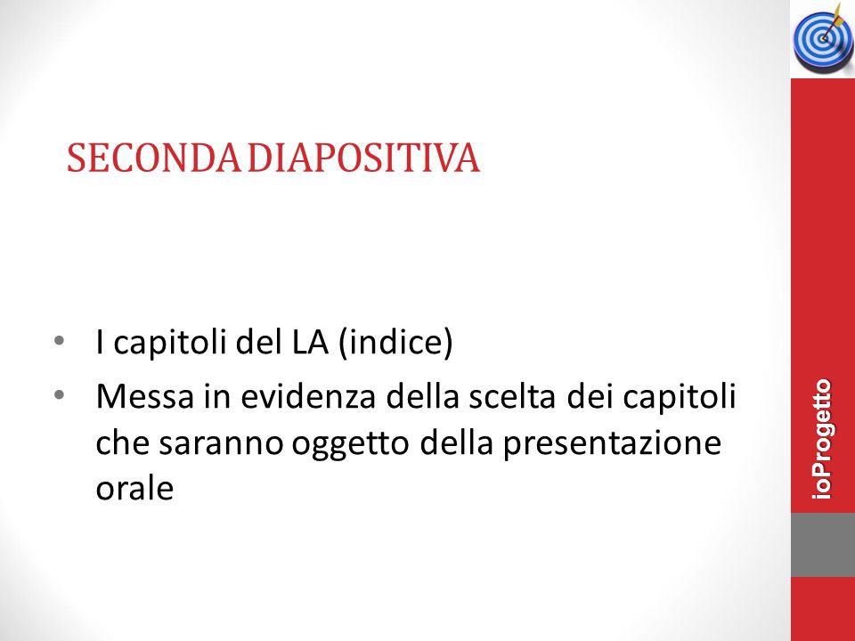 SECONDA DIAPOSITIVA I capitoli del LA (indice) Messa in evidenza della scelta dei capitoli che saranno oggetto della presentazione orale ioProgetto