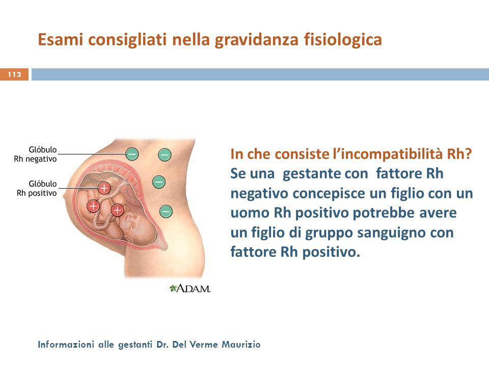 113 Informazioni alle gestanti Dr. Del Verme Maurizio In che consiste l'incompatibilità Rh? Se una gestante con fattore Rh negativo concepisce un figl