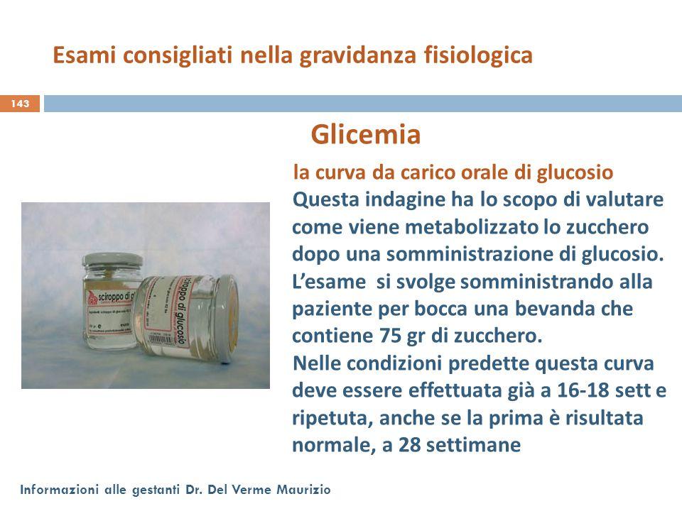 143 Informazioni alle gestanti Dr. Del Verme Maurizio Glicemia la curva da carico orale di glucosio Questa indagine ha lo scopo di valutare come viene