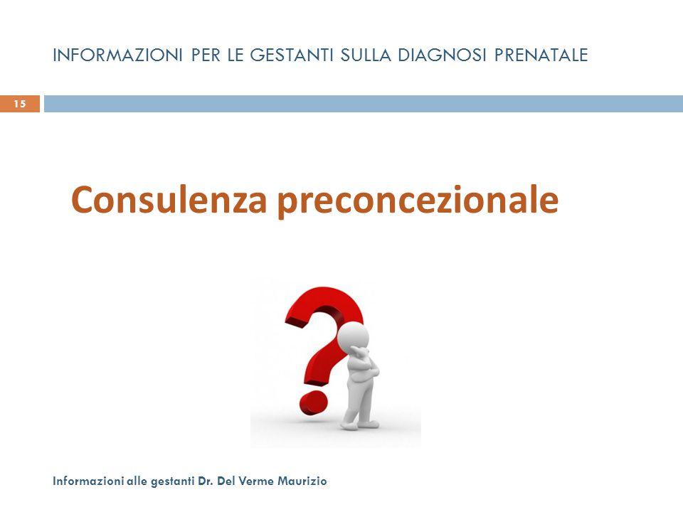 INFORMAZIONI PER LE GESTANTI SULLA DIAGNOSI PRENATALE 15 Informazioni alle gestanti Dr. Del Verme Maurizio Consulenza preconcezionale