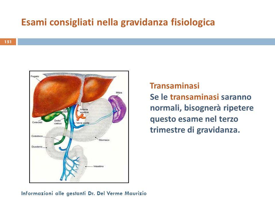 Transaminasi Se le transaminasi saranno normali, bisognerà ripetere questo esame nel terzo trimestre di gravidanza. 151 Informazioni alle gestanti Dr.