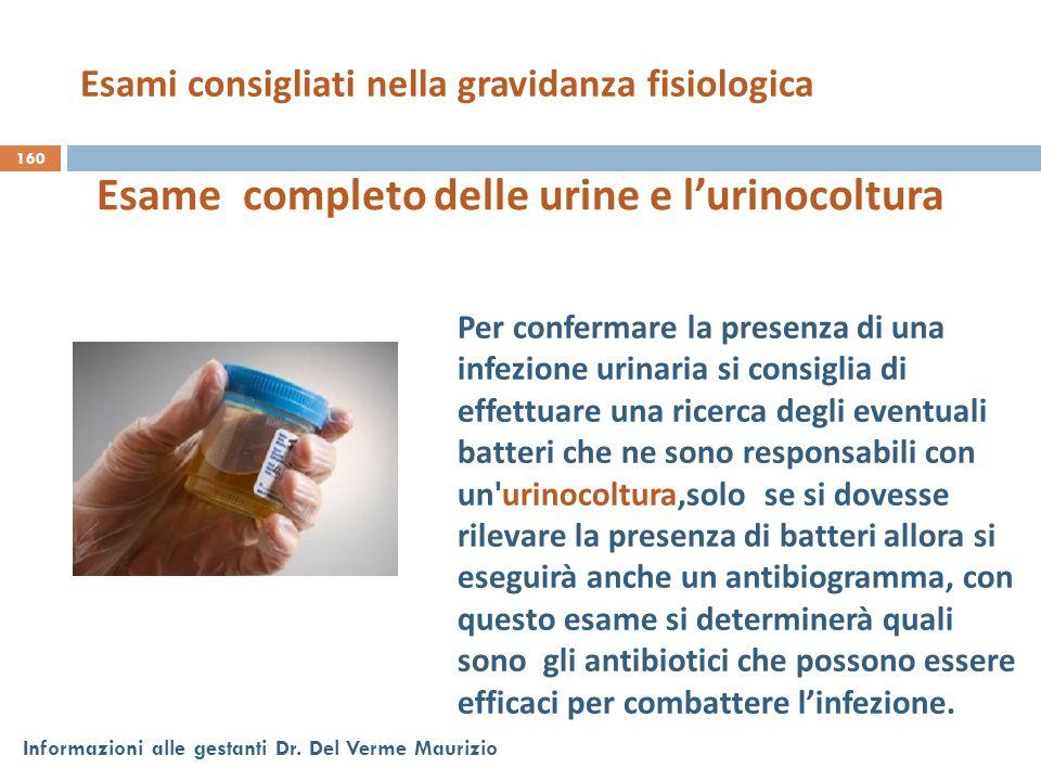 160 Informazioni alle gestanti Dr. Del Verme Maurizio Esame completo delle urine e l'urinocoltura Per confermare la presenza di una infezione urinaria