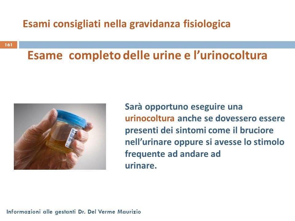 161 Informazioni alle gestanti Dr. Del Verme Maurizio Esame completo delle urine e l'urinocoltura Sarà opportuno eseguire una urinocoltura anche se do