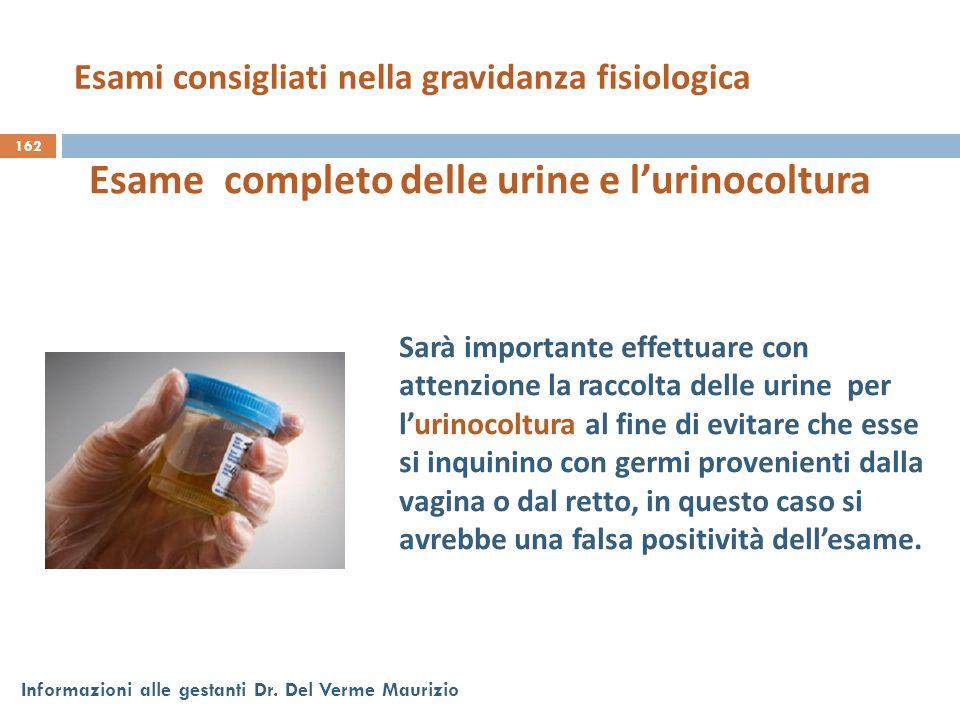 162 Informazioni alle gestanti Dr. Del Verme Maurizio Esame completo delle urine e l'urinocoltura Sarà importante effettuare con attenzione la raccolt