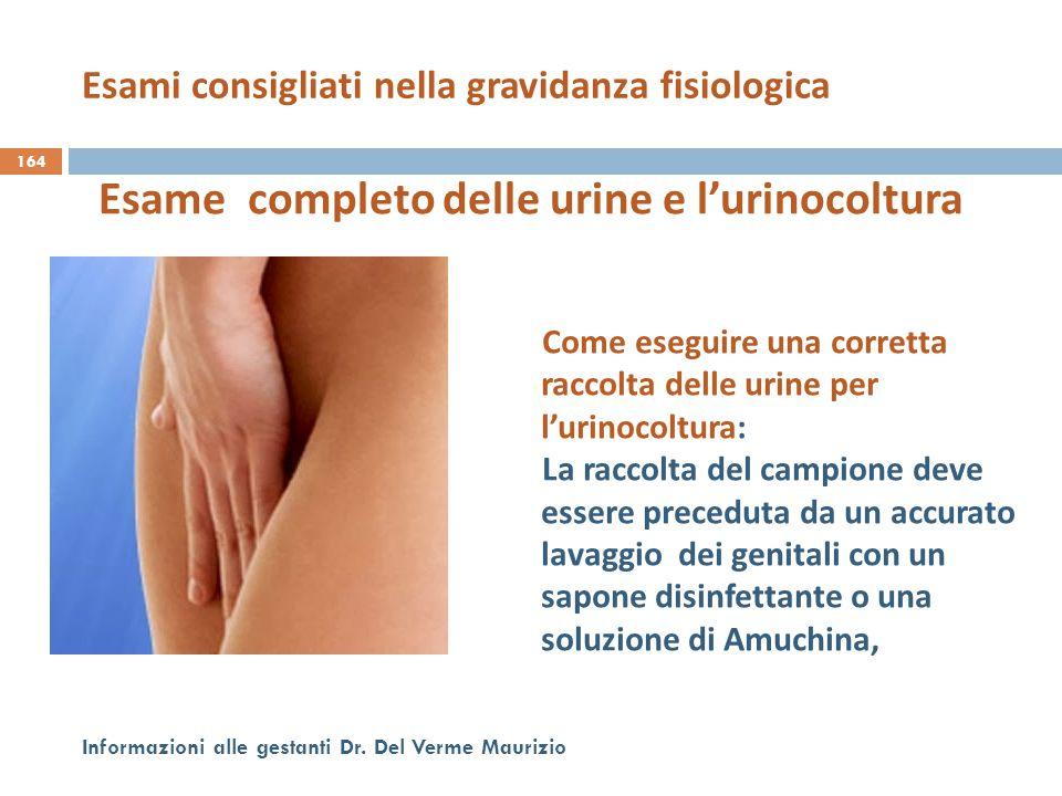 164 Informazioni alle gestanti Dr. Del Verme Maurizio Esame completo delle urine e l'urinocoltura Come eseguire una corretta raccolta delle urine per