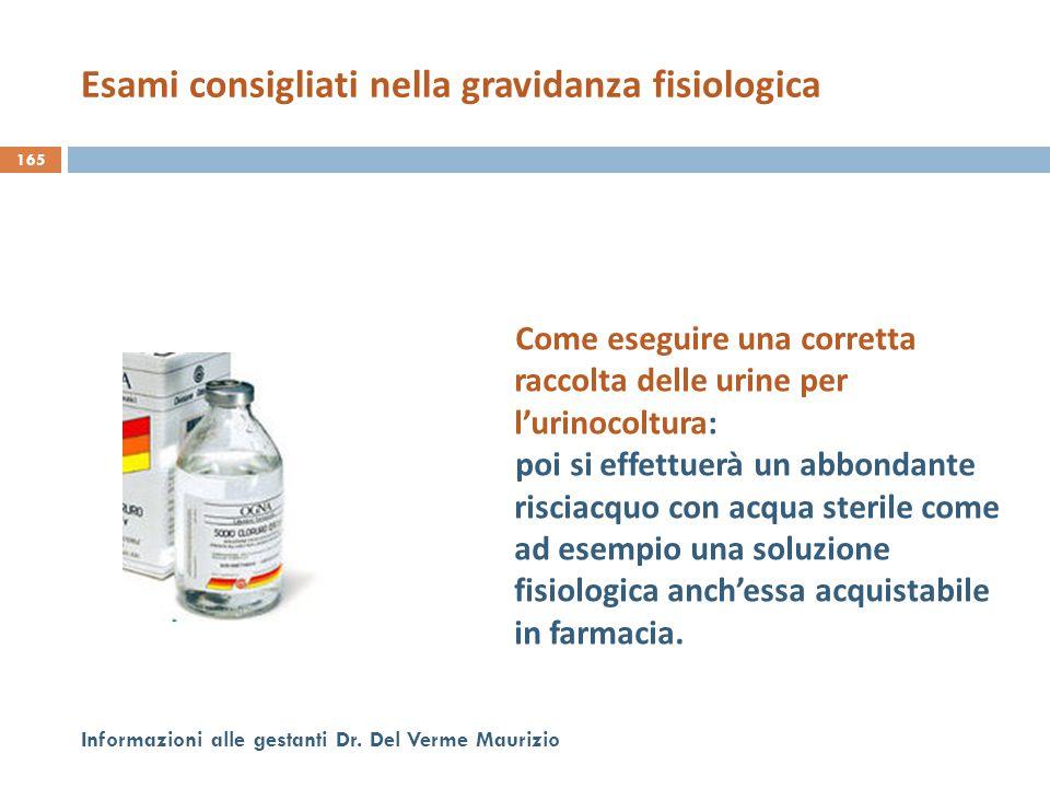 165 Informazioni alle gestanti Dr. Del Verme Maurizio Come eseguire una corretta raccolta delle urine per l'urinocoltura: poi si effettuerà un abbonda