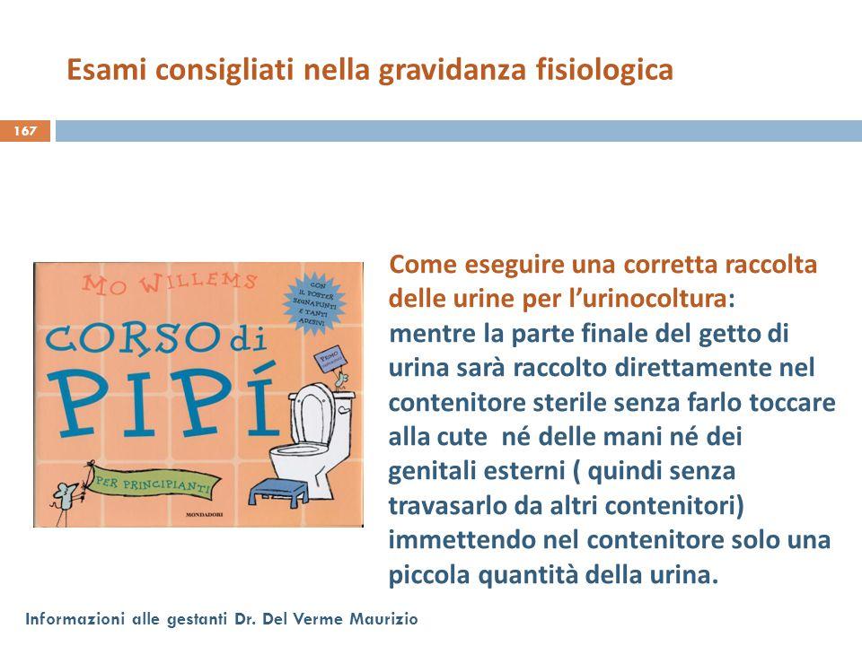 167 Informazioni alle gestanti Dr. Del Verme Maurizio Come eseguire una corretta raccolta delle urine per l'urinocoltura: mentre la parte finale del g