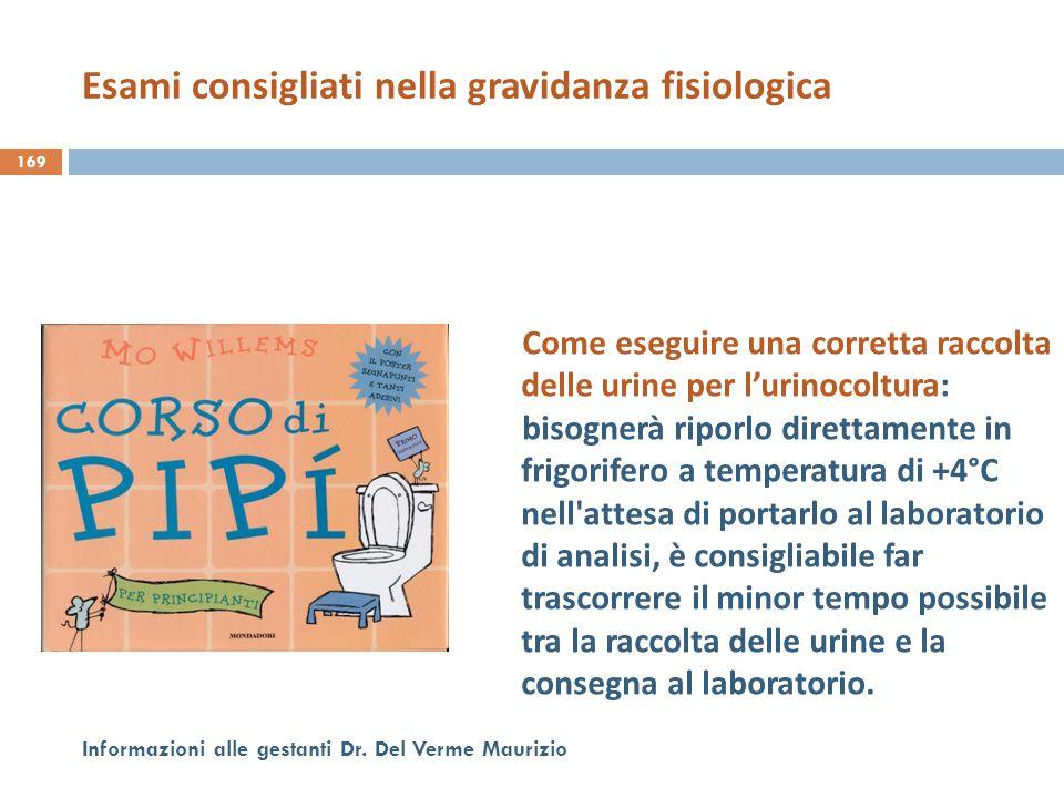 169 Informazioni alle gestanti Dr. Del Verme Maurizio Come eseguire una corretta raccolta delle urine per l'urinocoltura: bisognerà riporlo direttamen