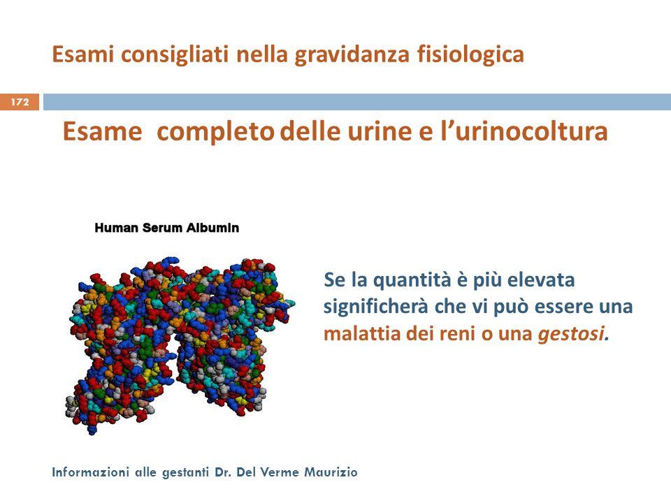 172 Informazioni alle gestanti Dr. Del Verme Maurizio Esame completo delle urine e l'urinocoltura Se la quantità è più elevata significherà che vi può