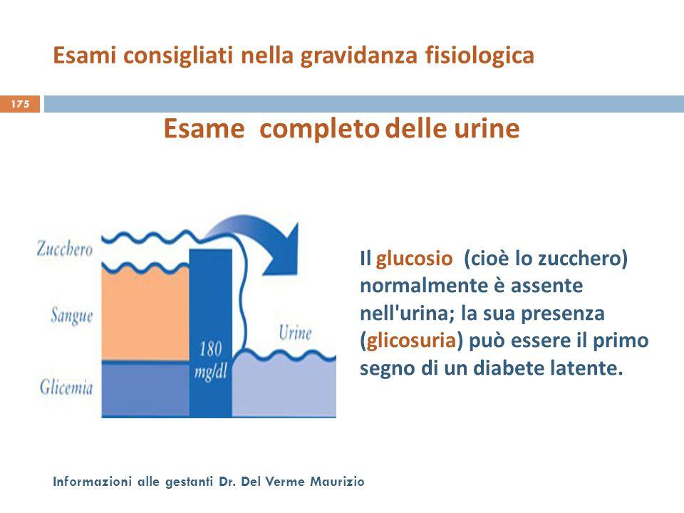175 Informazioni alle gestanti Dr. Del Verme Maurizio Esame completo delle urine Il glucosio (cioè lo zucchero) normalmente è assente nell'urina; la s