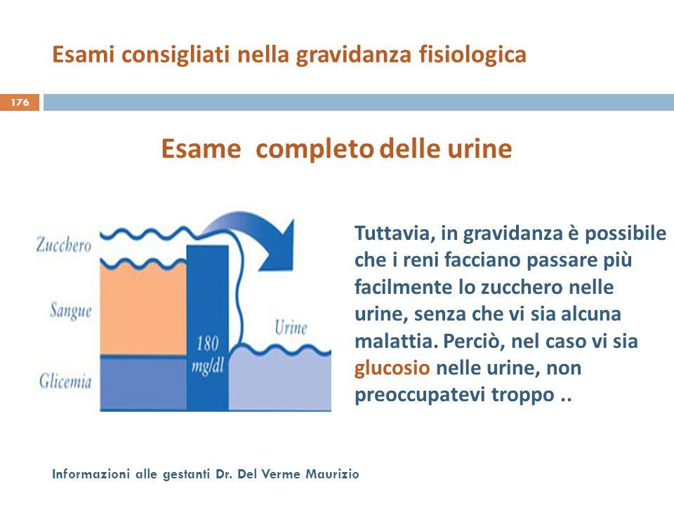 176 Informazioni alle gestanti Dr. Del Verme Maurizio Esame completo delle urine Tuttavia, in gravidanza è possibile che i reni facciano passare più f
