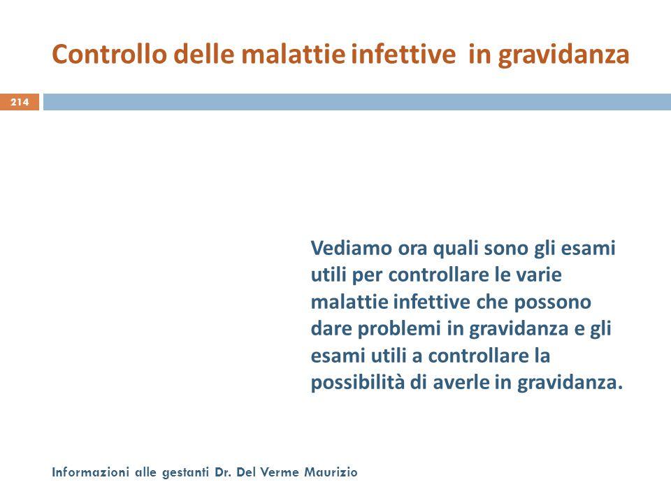 214 Informazioni alle gestanti Dr. Del Verme Maurizio Vediamo ora quali sono gli esami utili per controllare le varie malattie infettive che possono d