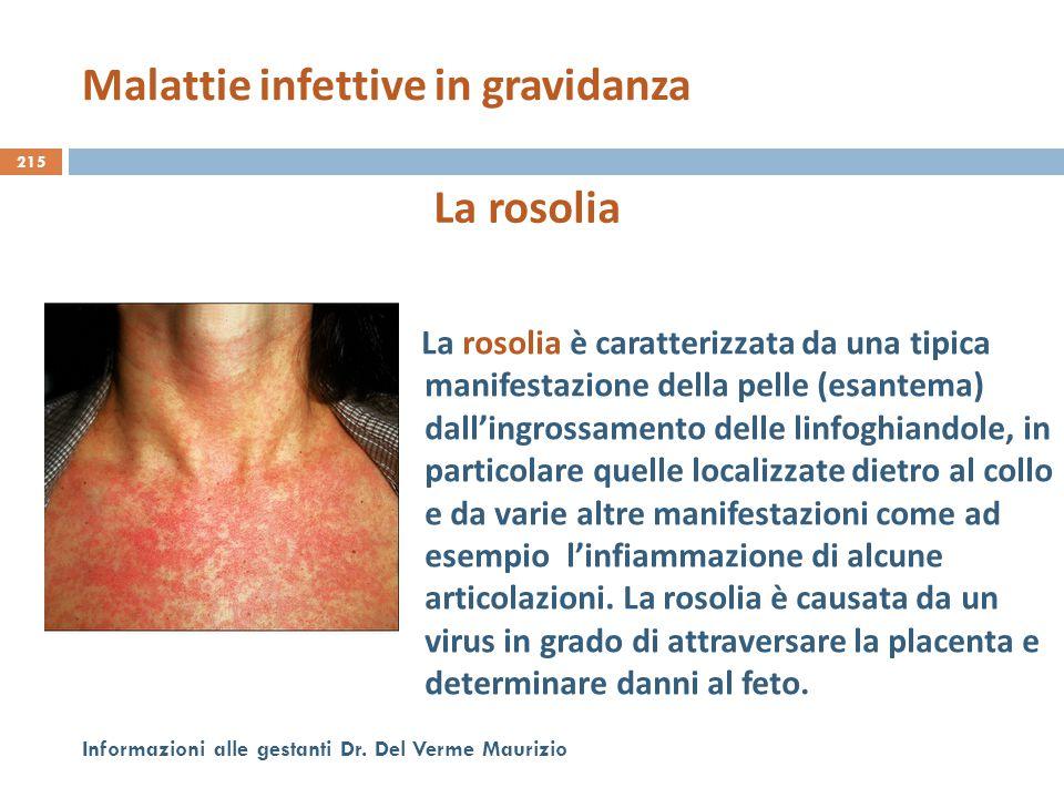 215 Informazioni alle gestanti Dr. Del Verme Maurizio La rosolia La rosolia è caratterizzata da una tipica manifestazione della pelle (esantema) dall'