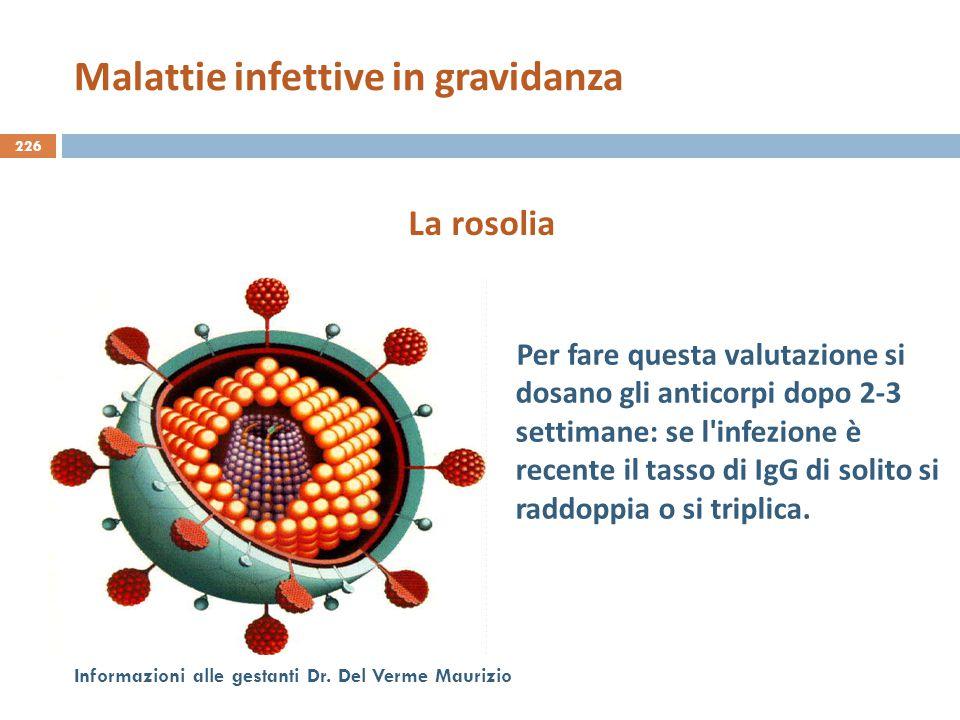 226 Informazioni alle gestanti Dr. Del Verme Maurizio Per fare questa valutazione si dosano gli anticorpi dopo 2-3 settimane: se l'infezione è recente