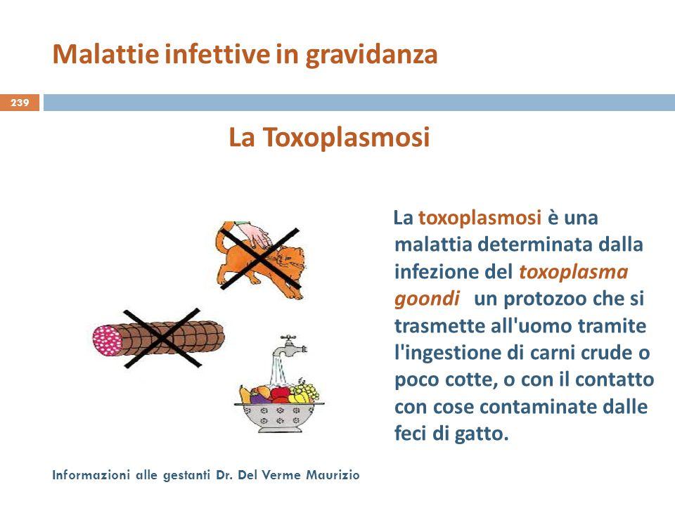 239 Informazioni alle gestanti Dr. Del Verme Maurizio La Toxoplasmosi La toxoplasmosi è una malattia determinata dalla infezione del toxoplasma goondi