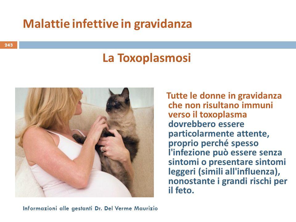 243 Informazioni alle gestanti Dr. Del Verme Maurizio La Toxoplasmosi Tutte le donne in gravidanza che non risultano immuni verso il toxoplasma dovreb