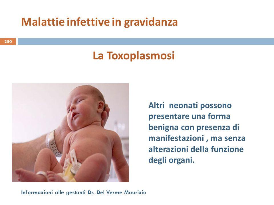 250 Informazioni alle gestanti Dr. Del Verme Maurizio La Toxoplasmosi Altri neonati possono presentare una forma benigna con presenza di manifestazion