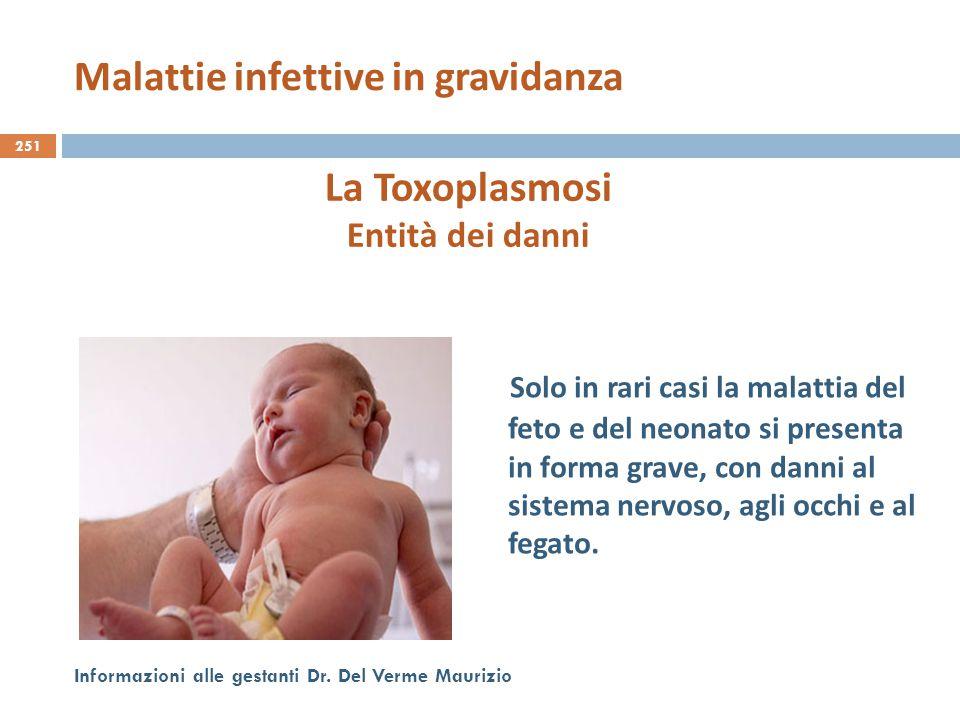 251 Informazioni alle gestanti Dr. Del Verme Maurizio La Toxoplasmosi Entità dei danni Solo in rari casi la malattia del feto e del neonato si present