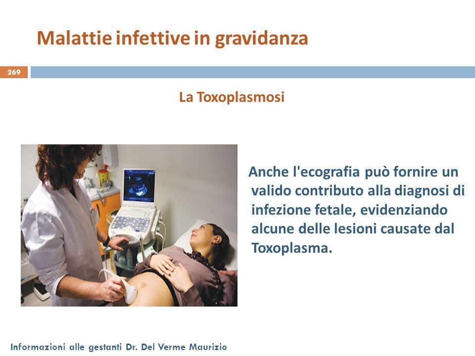269 Informazioni alle gestanti Dr. Del Verme Maurizio La Toxoplasmosi Anche l'ecografia può fornire un valido contributo alla diagnosi di infezione fe