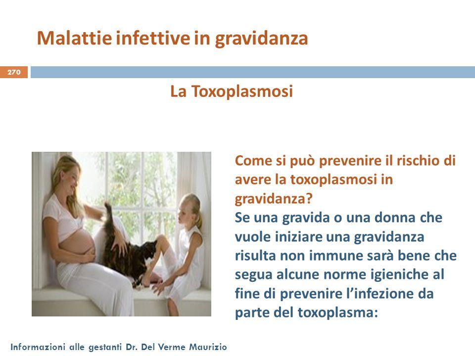 270 Informazioni alle gestanti Dr. Del Verme Maurizio La Toxoplasmosi Come si può prevenire il rischio di avere la toxoplasmosi in gravidanza? Se una