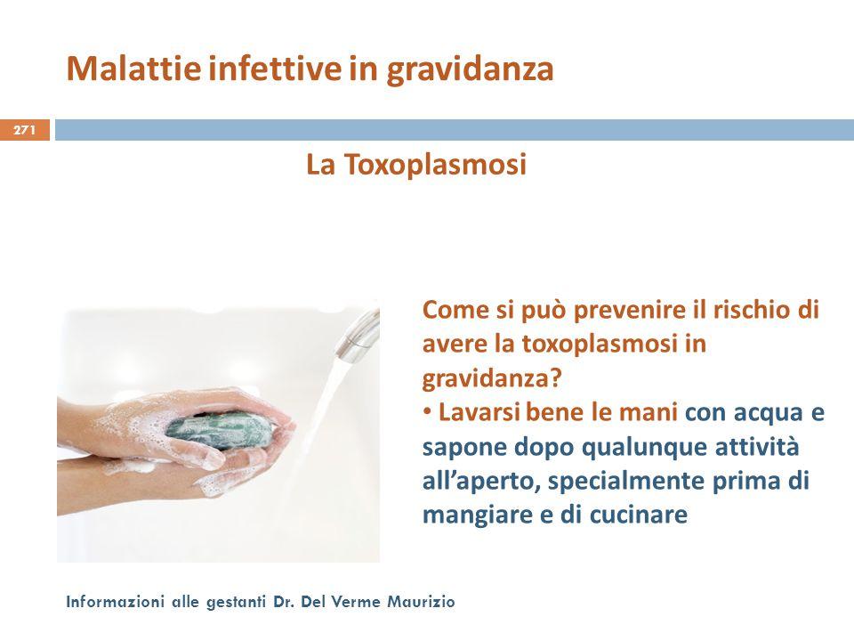 271 Informazioni alle gestanti Dr. Del Verme Maurizio La Toxoplasmosi Come si può prevenire il rischio di avere la toxoplasmosi in gravidanza? Lavarsi