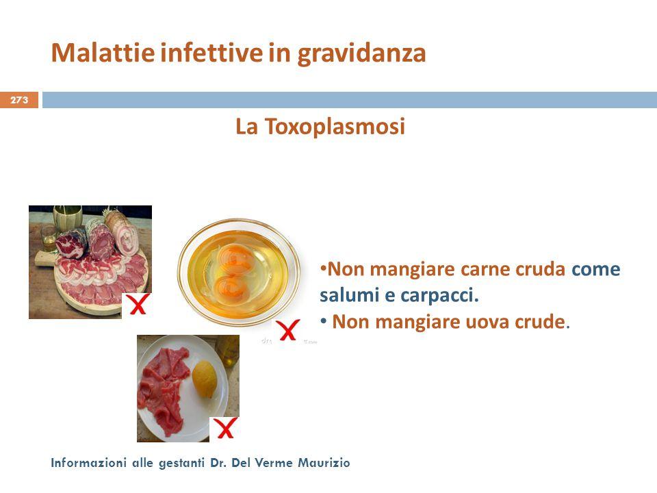 273 Informazioni alle gestanti Dr. Del Verme Maurizio La Toxoplasmosi Non mangiare carne cruda come salumi e carpacci. Non mangiare uova crude. Malatt
