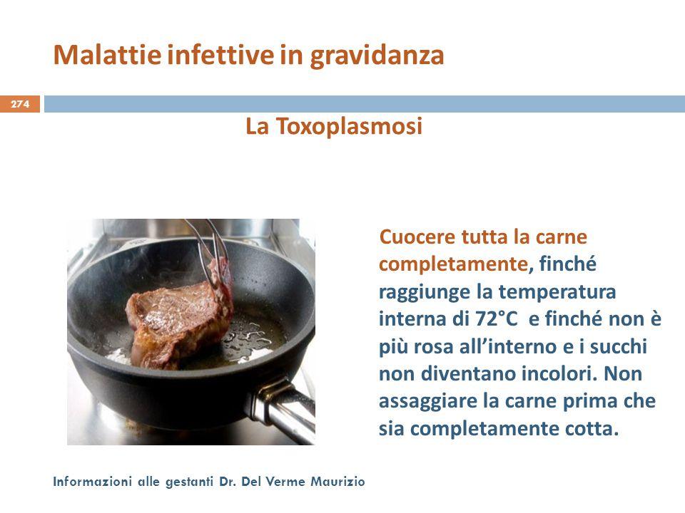 274 Informazioni alle gestanti Dr. Del Verme Maurizio La Toxoplasmosi Cuocere tutta la carne completamente, finché raggiunge la temperatura interna di