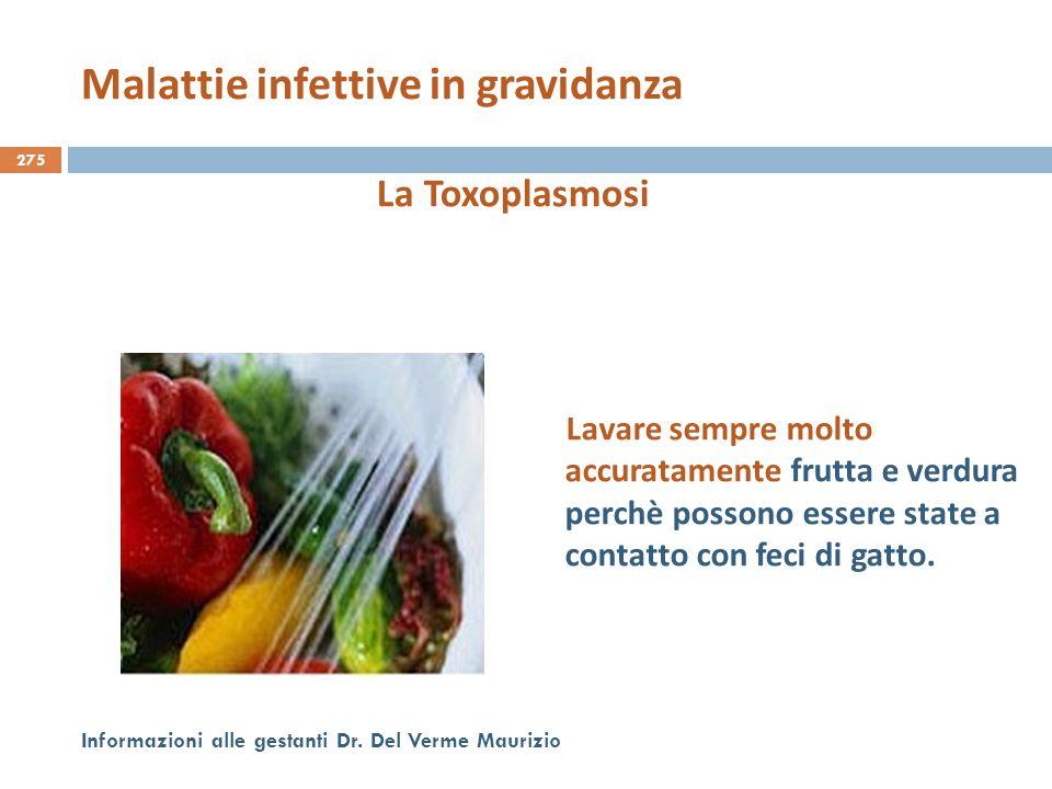 275 Informazioni alle gestanti Dr. Del Verme Maurizio La Toxoplasmosi Lavare sempre molto accuratamente frutta e verdura perchè possono essere state a