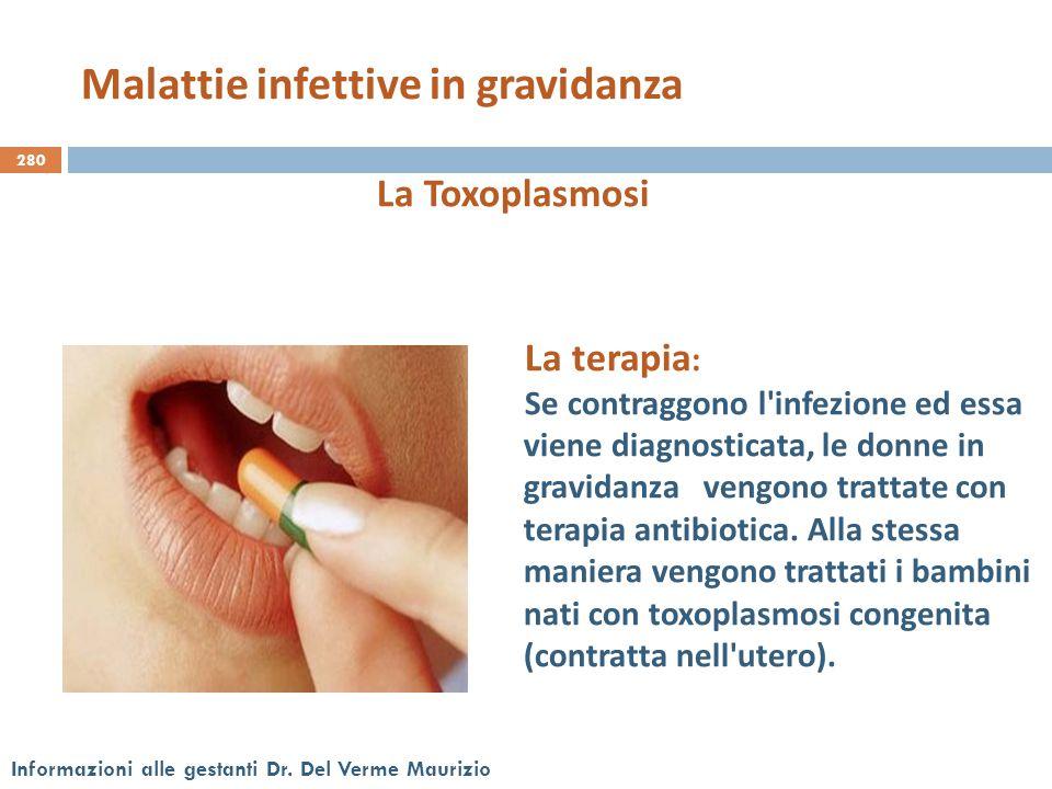 280 Informazioni alle gestanti Dr. Del Verme Maurizio La Toxoplasmosi La terapia : Se contraggono l'infezione ed essa viene diagnosticata, le donne in