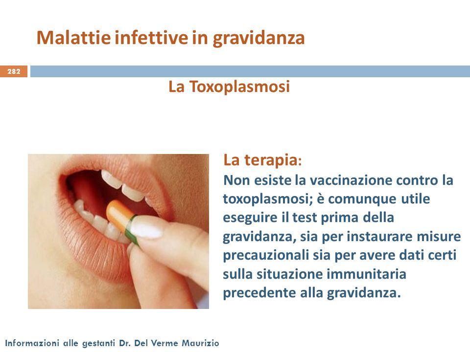 282 Informazioni alle gestanti Dr. Del Verme Maurizio La Toxoplasmosi La terapia : Non esiste la vaccinazione contro la toxoplasmosi; è comunque utile